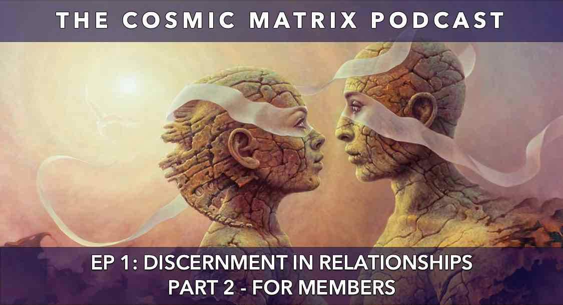 Discernment in Relationships | The Cosmic Matrix Podcast # 1 (Part 2 for members)
