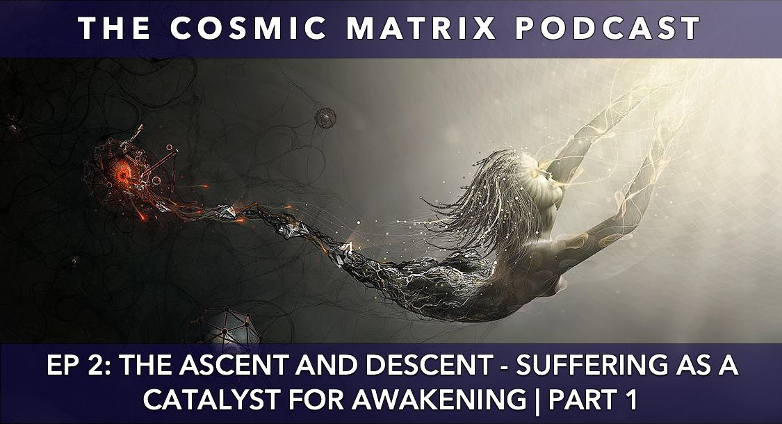 The Ascent and Descent – Suffering as a Catalyst for Awakening | The Cosmic Matrix Podcast #2 (Part 1)
