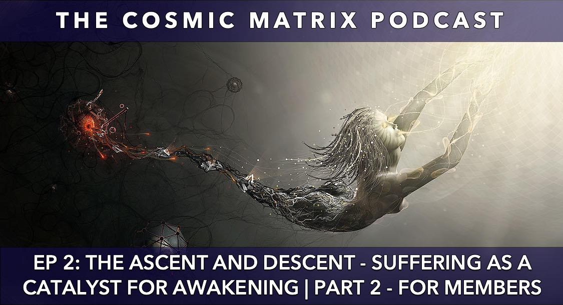 The Ascent and Descent – Suffering as a Catalyst for Awakening | The Cosmic Matrix Podcast #2 (Part 2 for members)