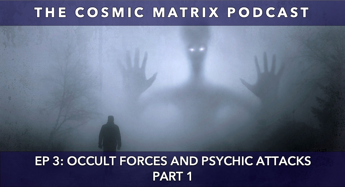 Occult Forces and Psychic Attacks | The Cosmic Matrix Podcast #3 (Part 1)