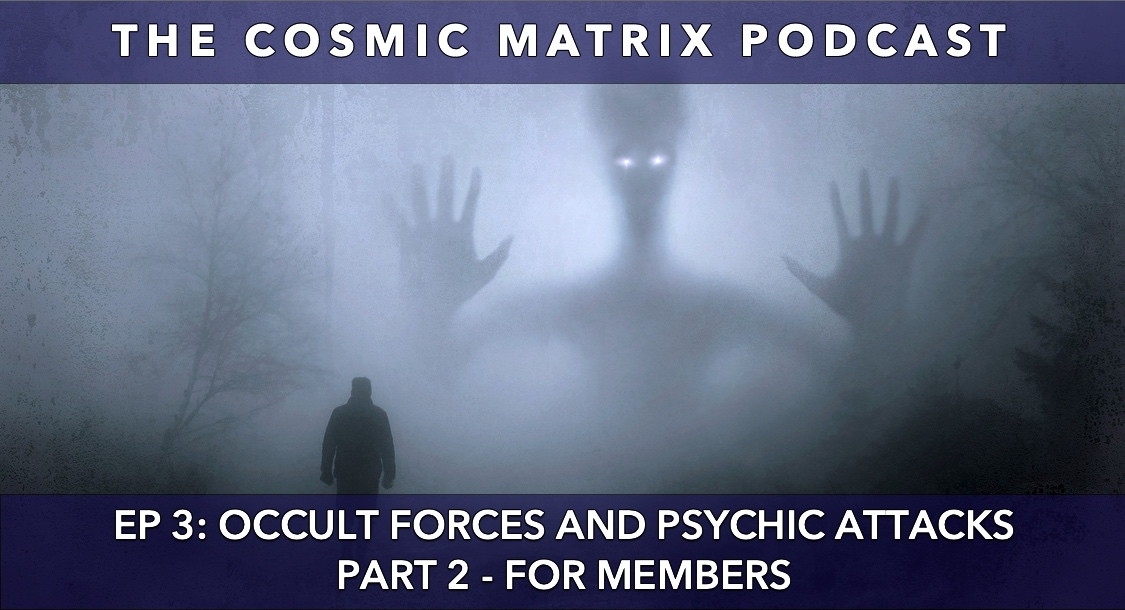 Occult Forces and Psychic Attacks | The Cosmic Matrix Podcast #3 (Part 2 for members)