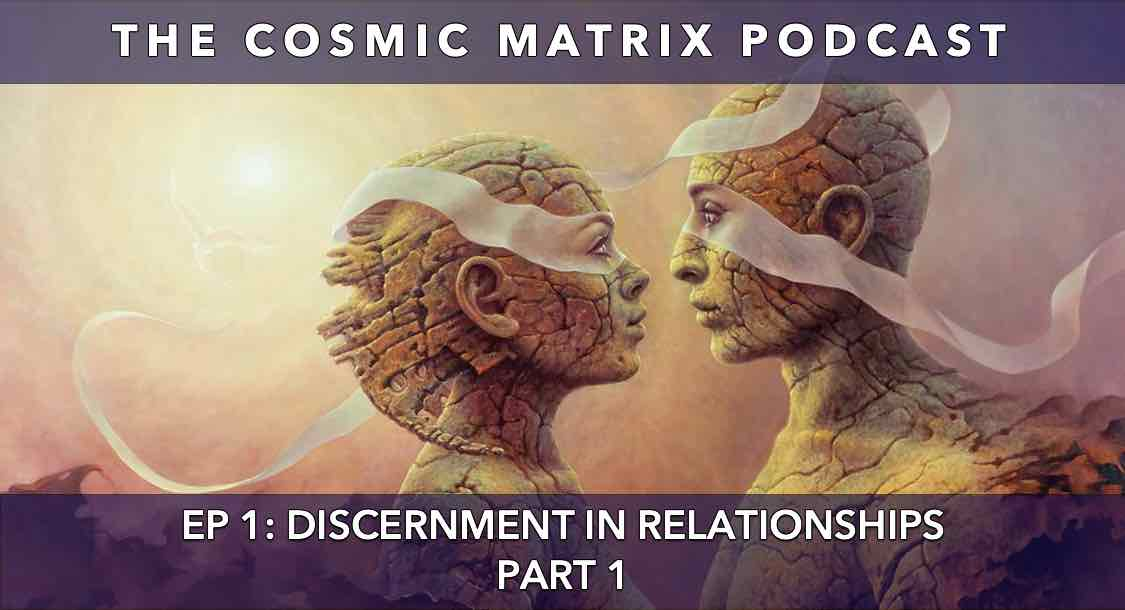 Discernment in Relationships | The Cosmic Matrix Podcast #1 (Part 1)