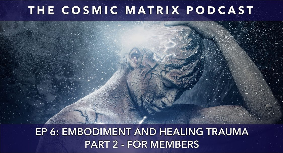 Embodiment and Healing Trauma | The Cosmic Matrix Podcast #6 (Part 2 for members)