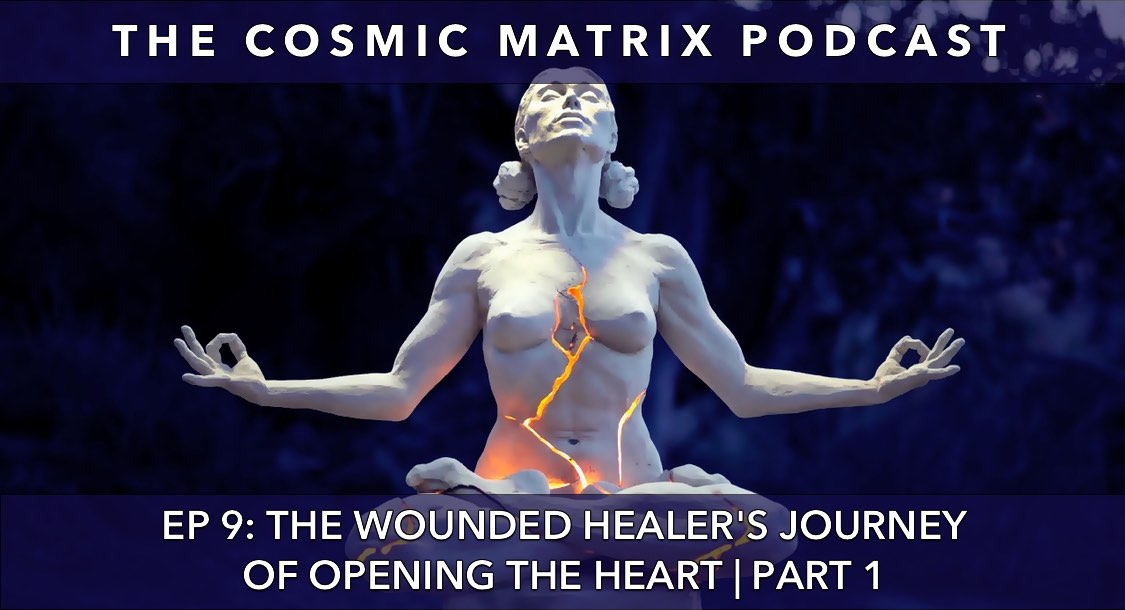 The Wounded Healer's Journey of Opening the Heart | The Cosmic Matrix Podcast #9 (Part 1)