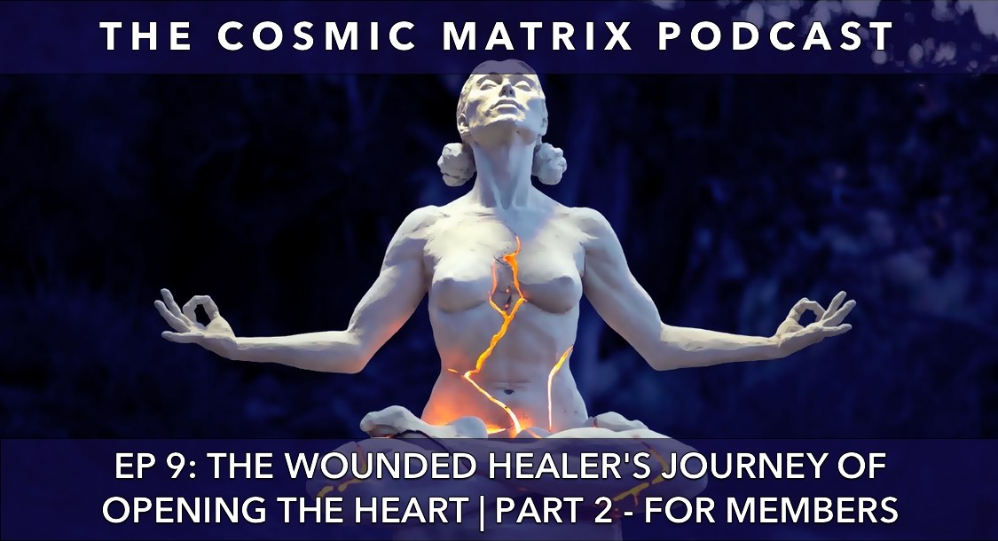The Wounded Healer's Journey of Opening the Heart | The Cosmic Matrix Podcast #9 (Part 2 for members)