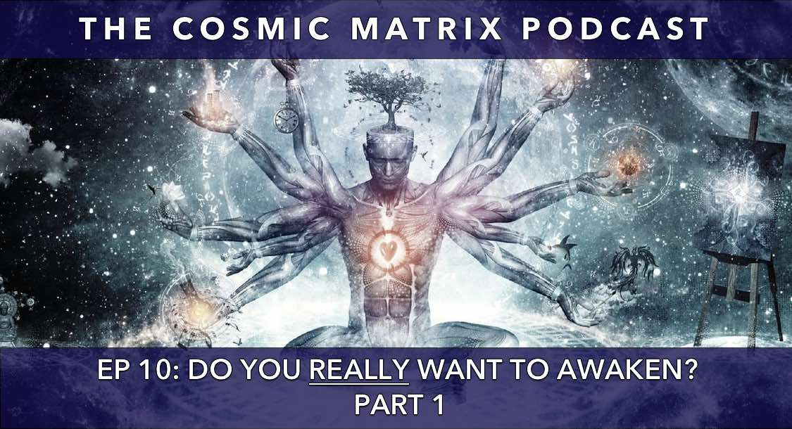 Do you REALLY want to Awaken? | The Cosmic Matrix Podcast #10 (Part 1)