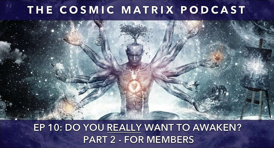Do you REALLY want to Awaken? | The Cosmic Matrix Podcast #10 (Part 2 for members)
