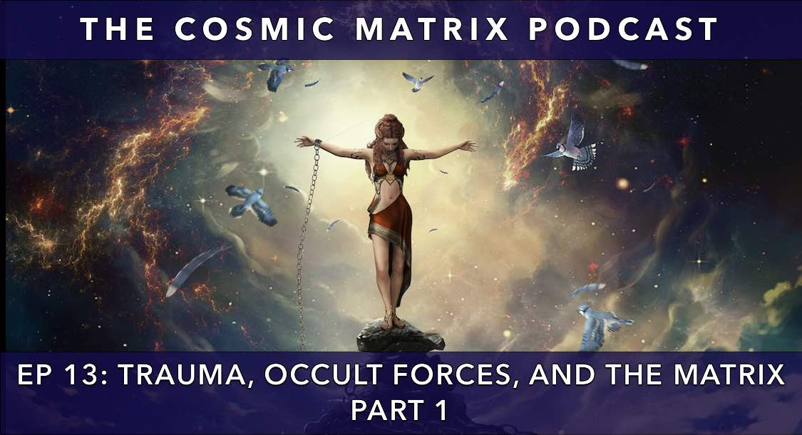 Trauma, Occult Forces, and the Matrix | The Cosmic Matrix Podcast #13 (Part 1)