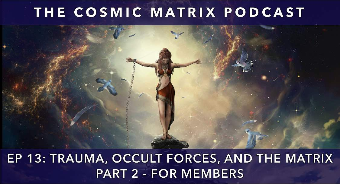 Trauma, Occult Forces, and the Matrix | The Cosmic Matrix Podcast #13 (Part 2 for members)