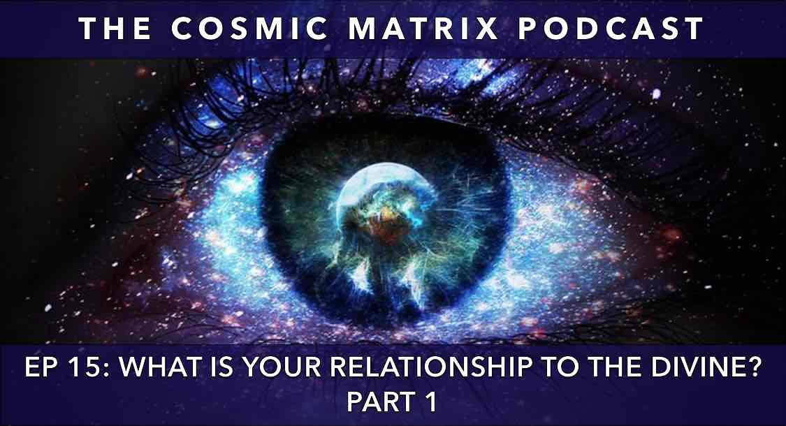 What is Your Relationship to The Divine? | The Cosmic Matrix Podcast #15 (Part 1)
