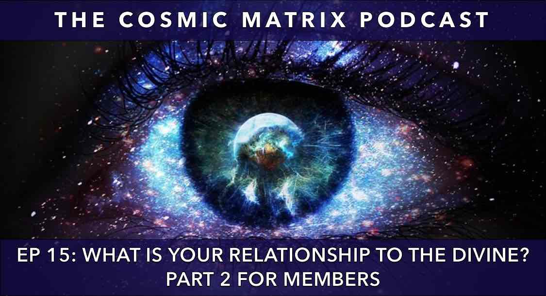 What is Your Relationship to The Divine? | The Cosmic Matrix Podcast #15 (Part 2 for members)